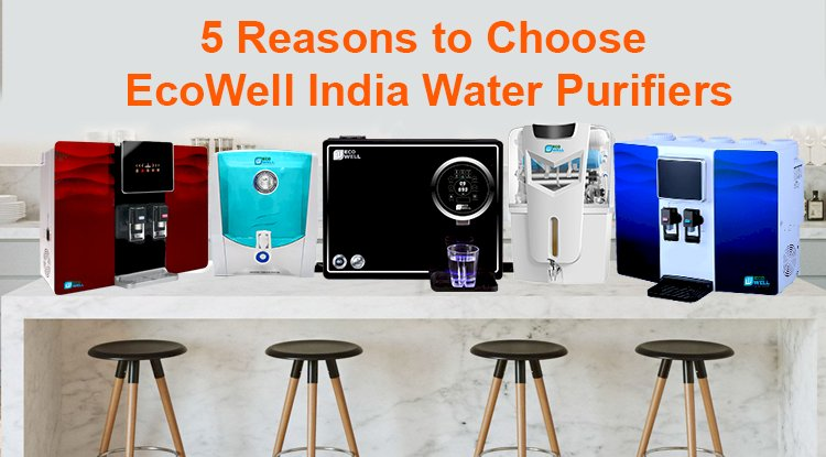 5 Reasons To Choose EcoWell India Water Purifiers