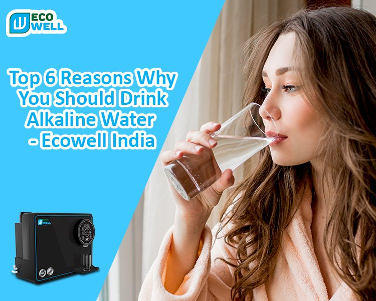 Top 6 Reasons Why You Should Drink Alkaline Water - Ecowell India